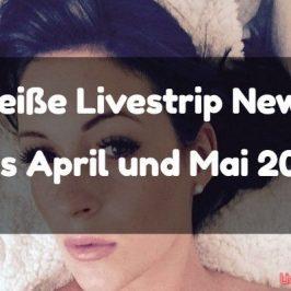 Heiße Livestrip News aus April und Mai 2016